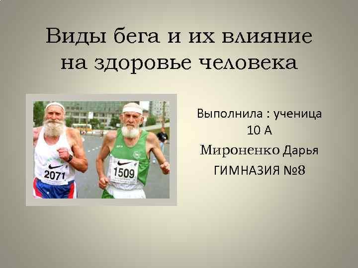 Виды бега и их влияние на здоровье человека Выполнила : ученица 10 А Мироненко
