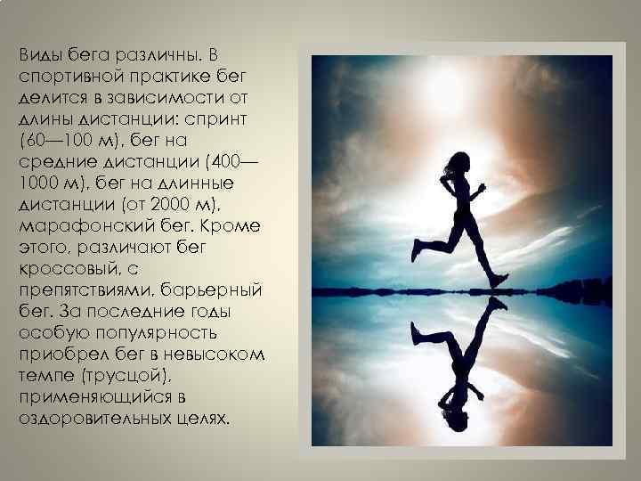 Виды бега различны. В спортивной практике бег делится в зависимости от длины дистанции: спринт