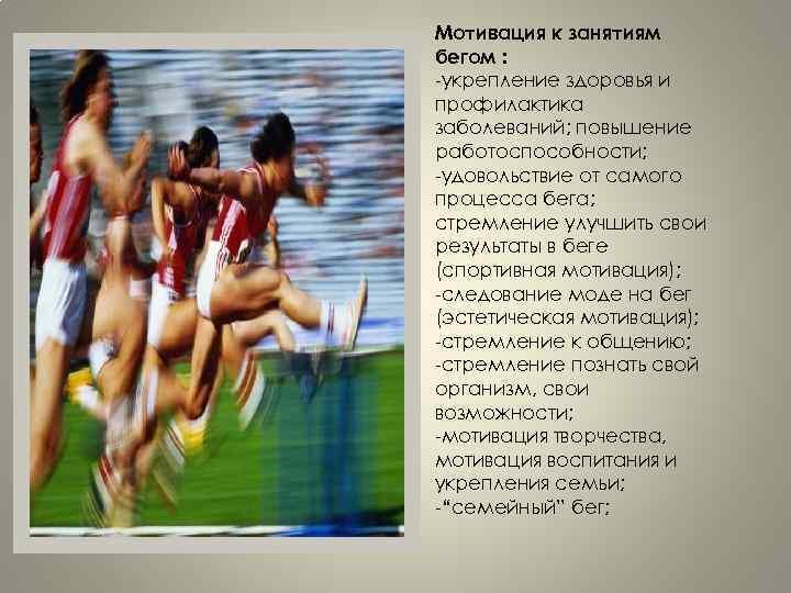 Мотивация к занятиям бегом : -укрепление здоровья и профилактика заболеваний; повышение работоспособности; -удовольствие от