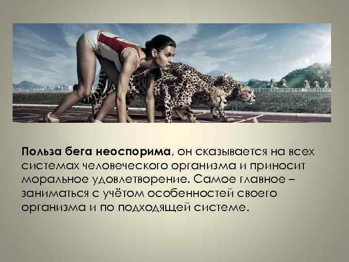 Польза бега неоспорима, он сказывается на всех системах человеческого организма и приносит моральное удовлетворение.
