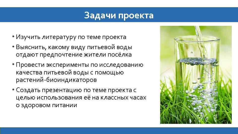 Задачи проекта • Изучить литературу по теме проекта • Выяснить, какому виду питьевой воды