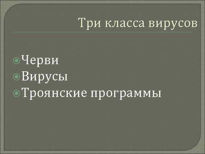 Три класса вирусов Черви Вирусы Троянские программы