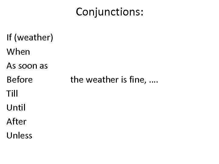 Conjunctions: If (weather) When As soon as Before Till Until After Unless the weather
