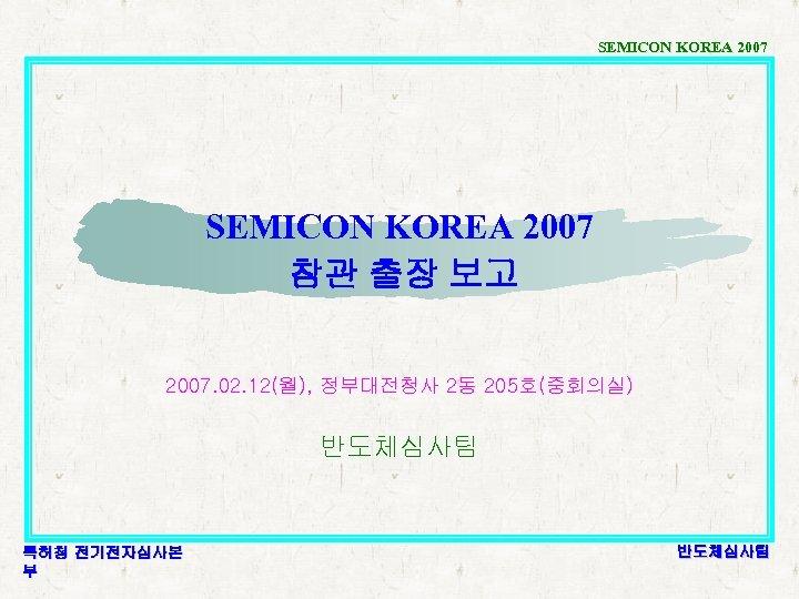 SEMICON KOREA 2007 참관 출장 보고 2007. 02. 12(월), 정부대전청사 2동 205호(중회의실) 반도체심사팀 특허청