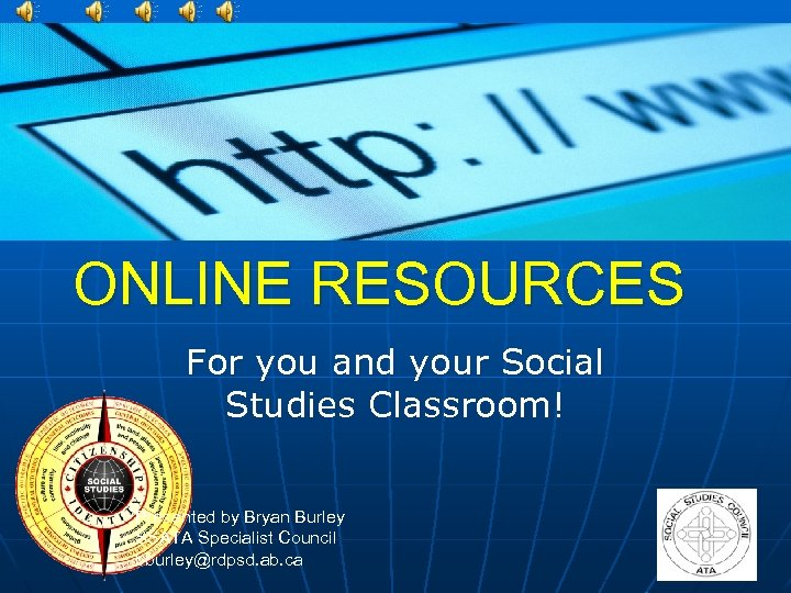 ONLINE RESOURCES For you and your Social Studies Classroom! Presented by Bryan Burley SSATA