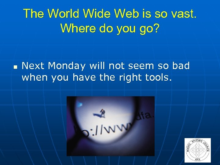 The World Wide Web is so vast. Where do you go? n Next Monday
