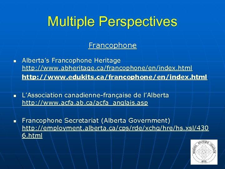 Multiple Perspectives Francophone n n n Alberta's Francophone Heritage http: //www. abheritage. ca/francophone/en/index. html
