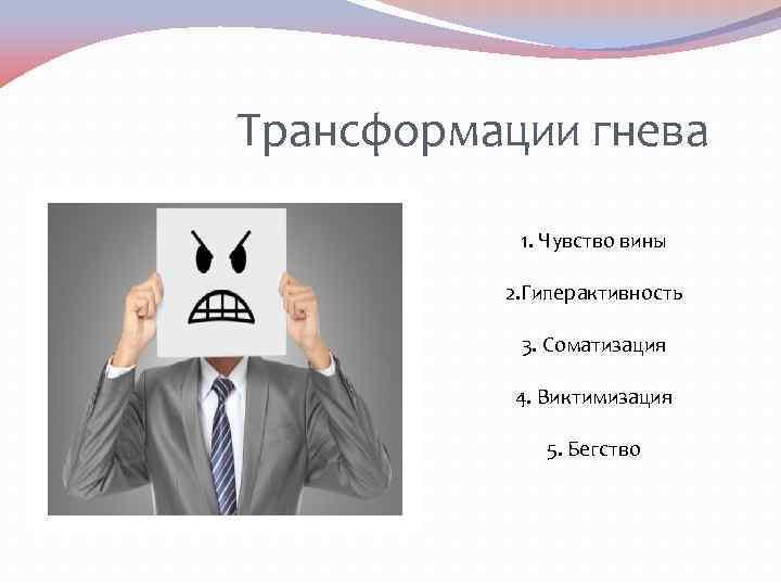 Трансформации гнева 1. Чувство вины 2. Гиперактивность 3. Соматизация 4. Виктимизация 5. Бегство