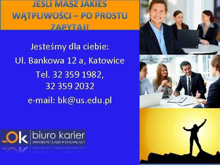 Jesteśmy dla ciebie: Ul. Bankowa 12 a, Katowice Tel. 32 359 1982, 32 359