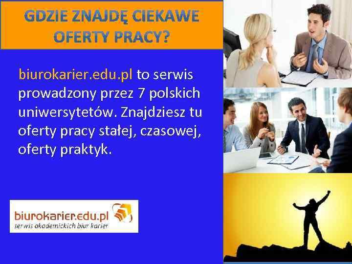 biurokarier. edu. pl to serwis prowadzony przez 7 polskich uniwersytetów. Znajdziesz tu oferty pracy