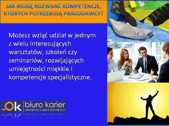 Możesz wziąć udział w jednym z wielu interesujących warsztatów, szkoleń czy seminariów, rozwijających umiejętności