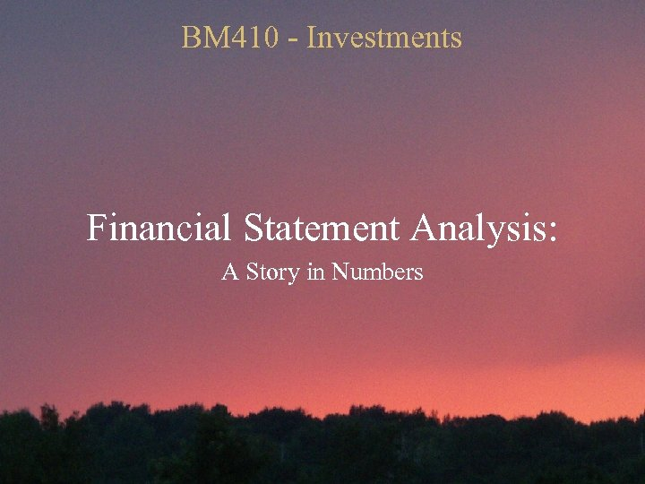 BM 410 - Investments Financial Statement Analysis: A Story in Numbers