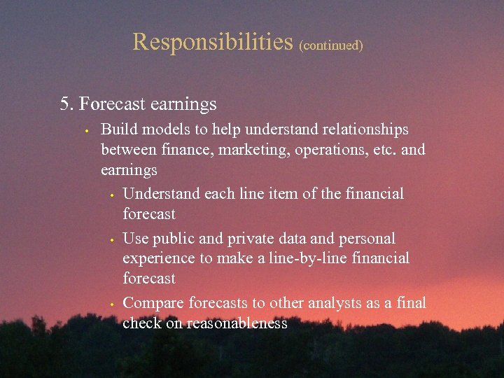 Responsibilities (continued) 5. Forecast earnings • Build models to help understand relationships between finance,