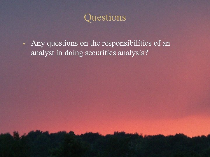 Questions • Any questions on the responsibilities of an analyst in doing securities analysis?