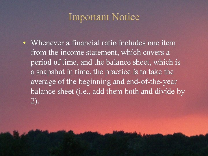 Important Notice • Whenever a financial ratio includes one item from the income statement,