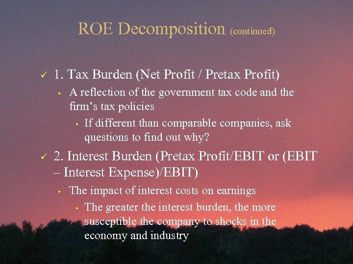 ROE Decomposition (continued) ü 1. Tax Burden (Net Profit / Pretax Profit) • ü