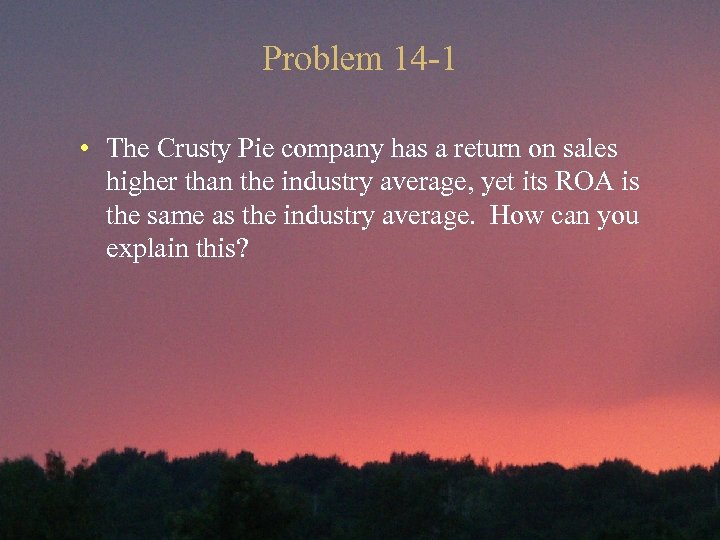 Problem 14 -1 • The Crusty Pie company has a return on sales higher