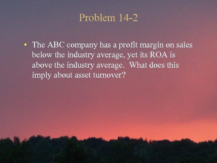 Problem 14 -2 • The ABC company has a profit margin on sales below