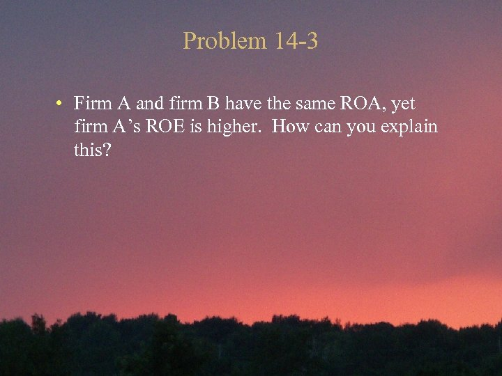Problem 14 -3 • Firm A and firm B have the same ROA, yet