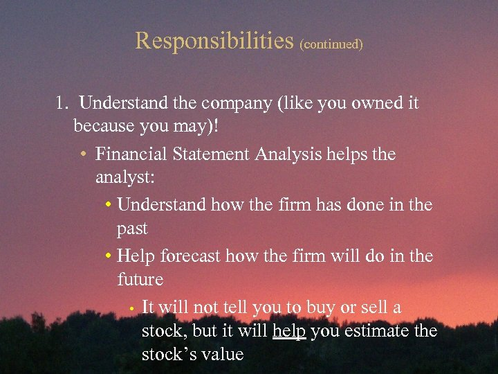 Responsibilities (continued) 1. Understand the company (like you owned it because you may)! •