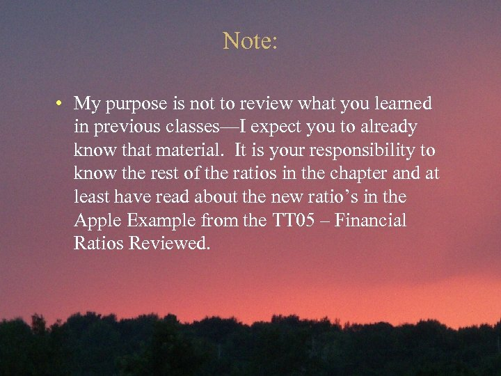 Note: • My purpose is not to review what you learned in previous classes—I