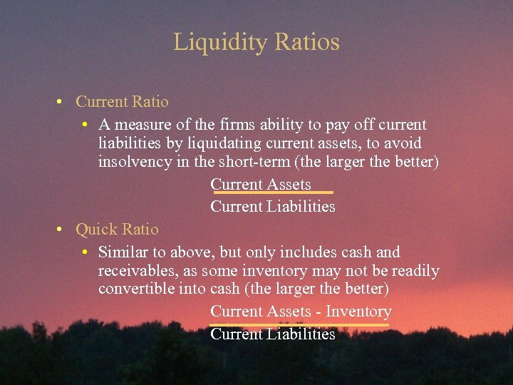 Liquidity Ratios • Current Ratio • A measure of the firms ability to pay