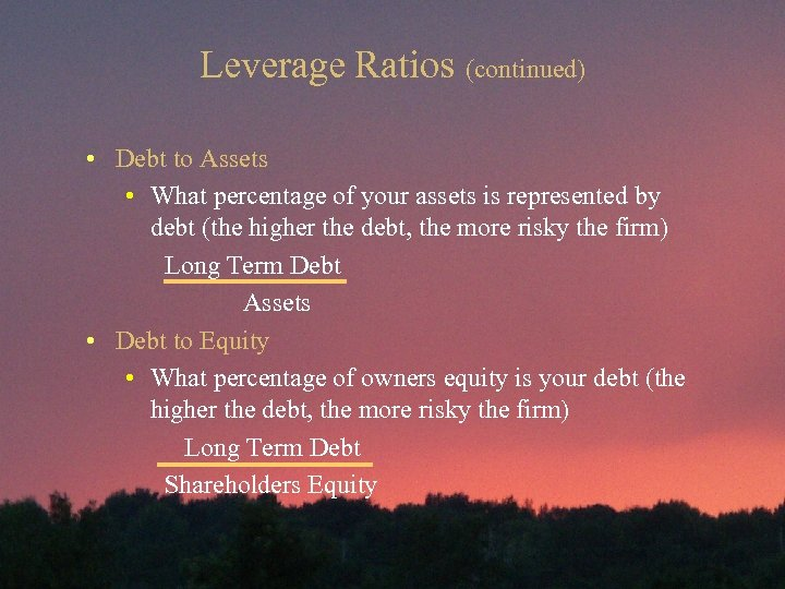 Leverage Ratios (continued) • Debt to Assets • What percentage of your assets is