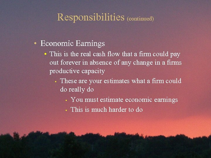 Responsibilities (continued) • Economic Earnings • This is the real cash flow that a