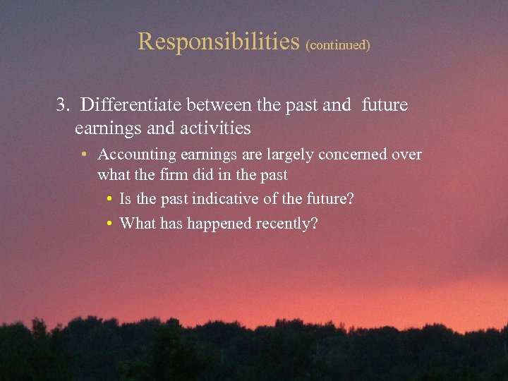 Responsibilities (continued) 3. Differentiate between the past and future earnings and activities • Accounting