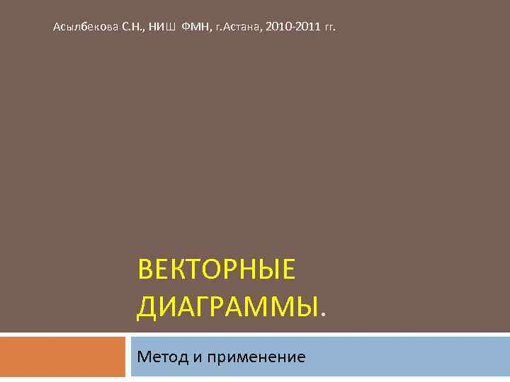 Асылбекова С. Н. , НИШ ФМН, г. Астана, 2010 -2011 гг. ВЕКТОРНЫЕ ДИАГРАММЫ. Метод