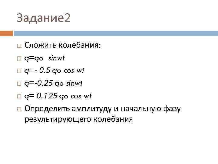 Задание 2 Сложить колебания: q=qo sinwt q=- 0. 5 qo cos wt q=-0. 25