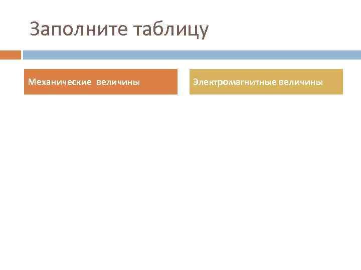 Заполните таблицу Механические величины Электромагнитные величины