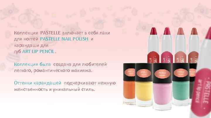 Коллекция PASTELLE включает в себя лаки для ногтей PASTELLE NAIL POLISH и карандаши для