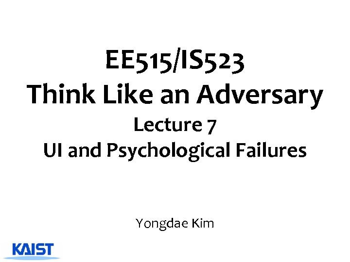 EE 515/IS 523 Think Like an Adversary Lecture 7 UI and Psychological Failures Yongdae