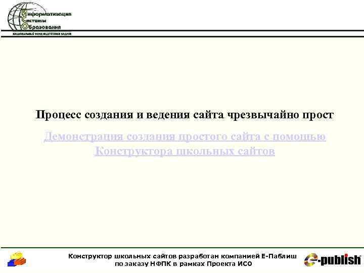 Процесс создания и ведения сайта чрезвычайно прост Демонстрация создания простого сайта с помощью Конструктора