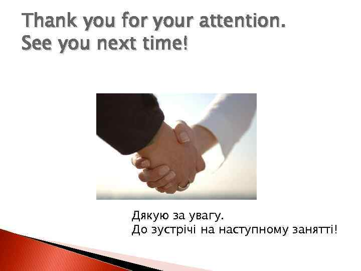 Thank you for your attention. See you next time! Дякую за увагу. До зустрічі
