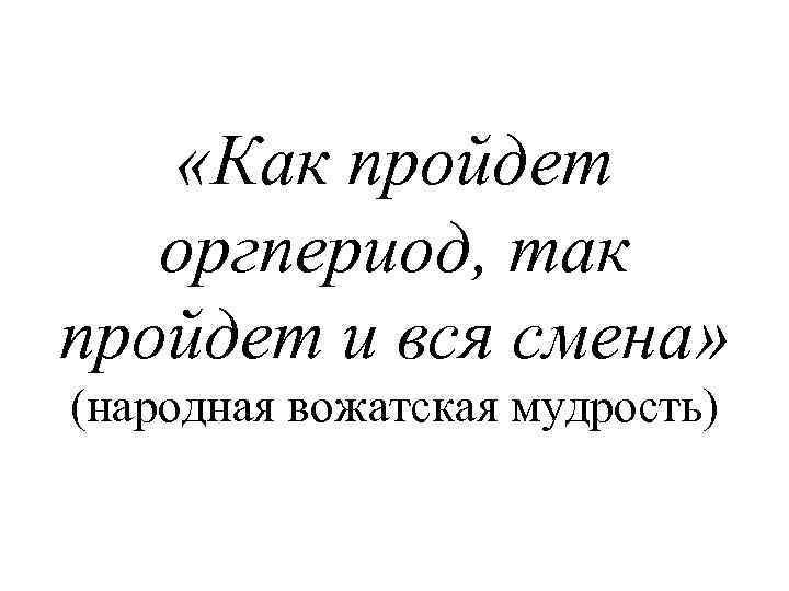 «Как пройдет оргпериод, так пройдет и вся смена» (народная вожатская мудрость)