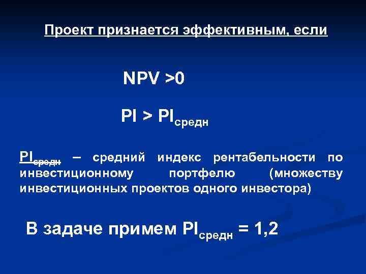 Проект признается эффективным, если NPV >0 PI > PIсредн – средний индекс рентабельности по