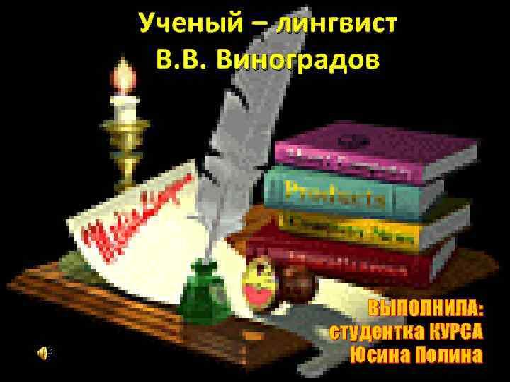 Ученый – лингвист В. В. Виноградов ВЫПОЛНИЛА: студентка КУРСА Юсина Полина