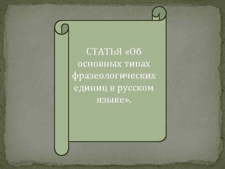 СТАТЬЯ «Об основных типах фразеологических единиц в русском языке» .