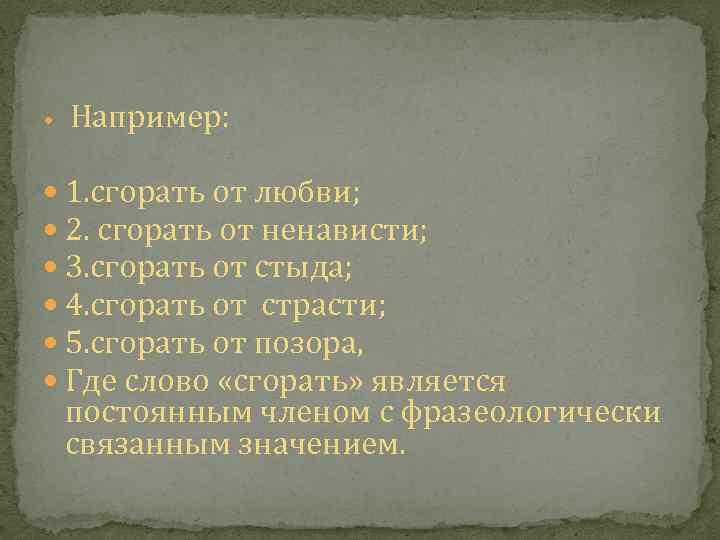 Например: 1. сгорать от любви; 2. сгорать от ненависти; 3. сгорать от стыда;