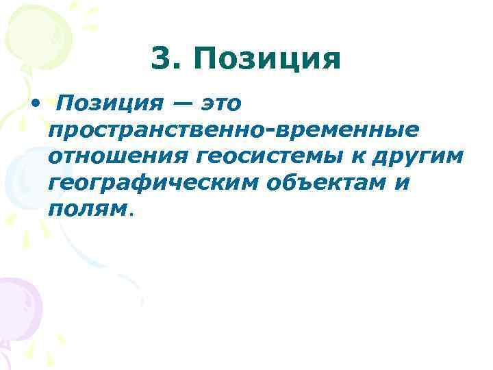 3. Позиция • Позиция — это пространственно-временные отношения геосистемы к другим географическим объектам и