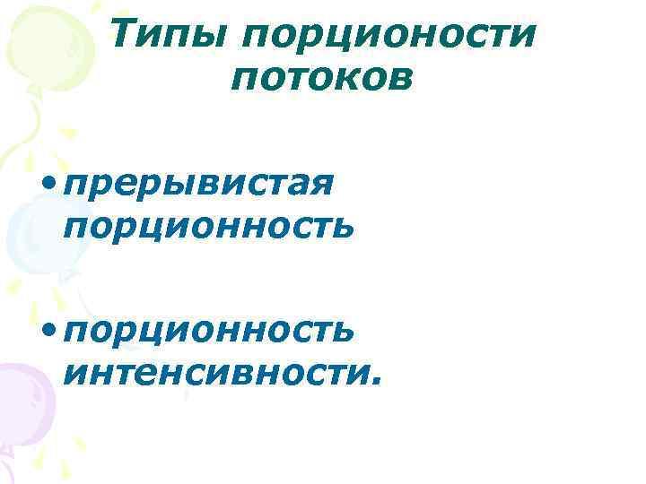 Типы порционости потоков • прерывистая порционность • порционность интенсивности.