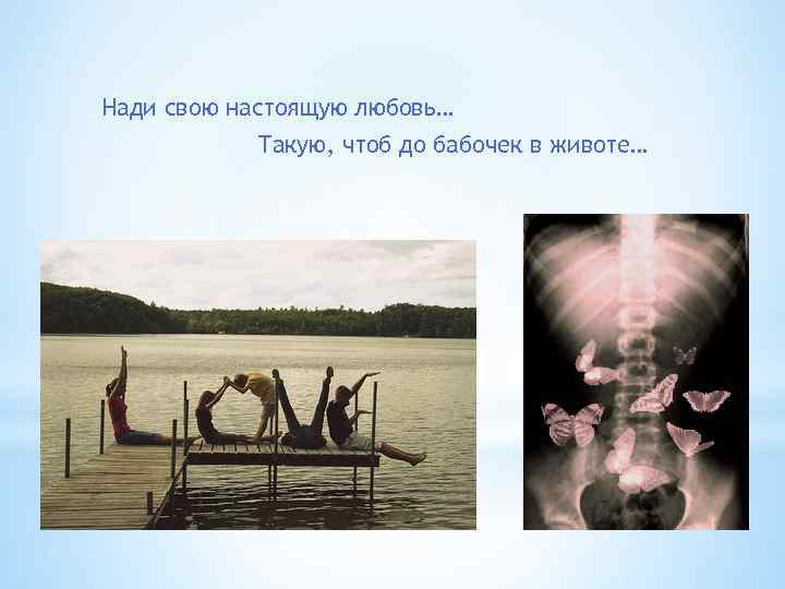 Нади свою настоящую любовь… Такую, чтоб до бабочек в животе…
