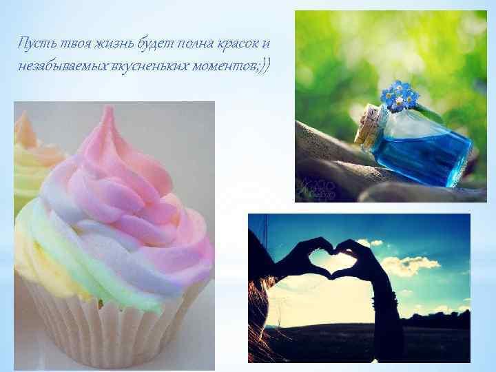 Пусть твоя жизнь будет полна красок и незабываемых вкусненьких моментов; ))