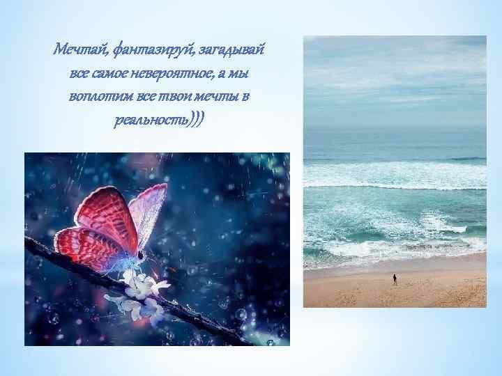Мечтай, фантазируй, загадывай все самое невероятное, а мы воплотим все твои мечты в реальность)))
