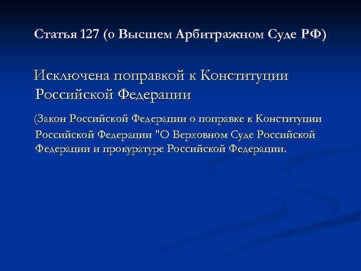 Статья 127 (о Высшем Арбитражном Суде РФ) Исключена поправкой к Конституции Российской Федерации (Закон