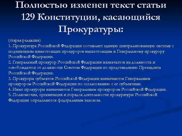 Полностью изменен текст статьи 129 Конституции, касающийся Прокуратуры: (старая редакция) 1. Прокуратура Российской Федерации