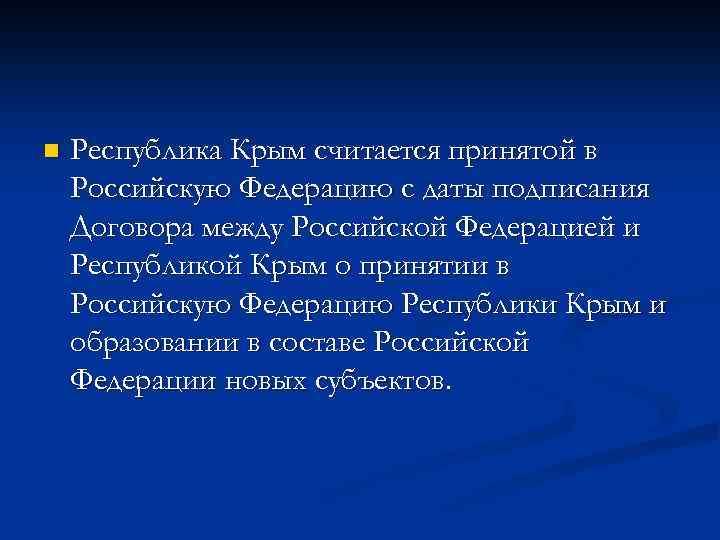 n Республика Крым считается принятой в Российскую Федерацию с даты подписания Договора между Российской