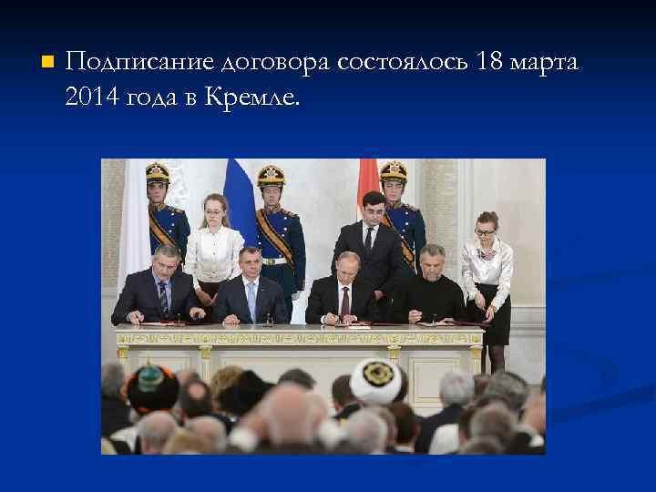n Подписание договора состоялось 18 марта 2014 года в Кремле.